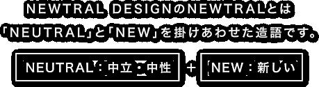 NEWTRAL DESIGNのNEWTRALとは「NEUTRAL」と「NEW」を掛けあわせた造語です。
